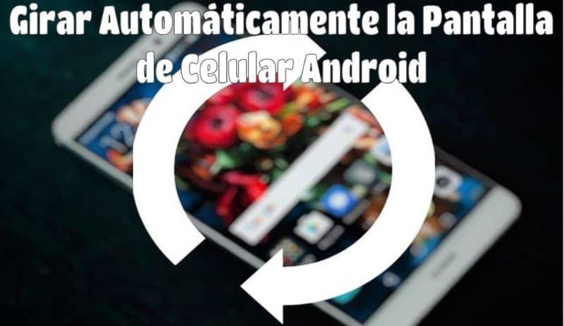 Cómo voltear o rotar automáticamente la pantalla de mi teléfono Android